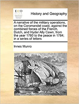 A narrative of the military operations, on the Coromandel coast, against the combined forces of the French, Dutch, and Hyder Ally Cawn, from the year 1780 to the peace in 1784: in a series of letters