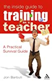 Inside Guide to Training as a Teacher : A Practical Survival Guide, Barbuti, Jon, 082649031X