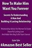 How To Make Him Want You Forever-Secrets To Understanding A Man And Building A Lasting Relationship: Relationship Advice For Women To Create Powerful Lasting Love And Make Him Beg To Be Yours Forever