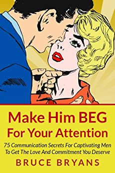 Make Him BEG For Your Attention: 75 Communication Secrets for Captivating Men to Get the Love and Commitment You Deserve by [Bryans, Bruce]