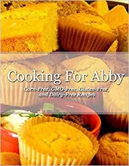 Cooking For Abby: Corn-free and GMO-free Recipes: Also Contains Gluten-Free, Dairy-Free, Beef-free, Pork-free, and Lower Histamine Recipes May 6, 2015