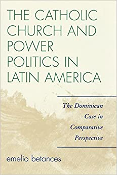 The Catholic Church and Power Politics in Latin America: The Dominican Case in Comparative Perspective (Critical Currents in Latin American Perspective Series)
