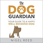 The Dog Guardian: Your Guide to a Happy, Well-Behaved Dog | Nigel Reed