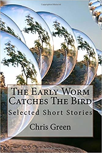 The Early Worm Catches The Bird: Selected Short Stories by Chris Green