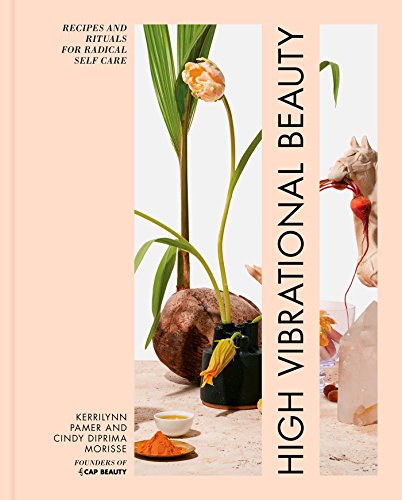 High Vibrational Beauty: Recipes & Rituals for Radical Self Care Beauty Foods