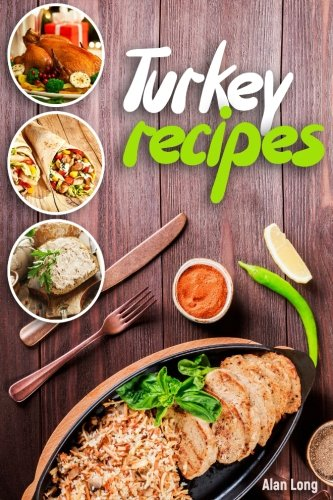 Turkey Recipes: Turkey Cookbook: Quick, Easy to Make and Delicious Turkey Recipes. Easy Thanksgiving Cooker Recipes by Alan Long