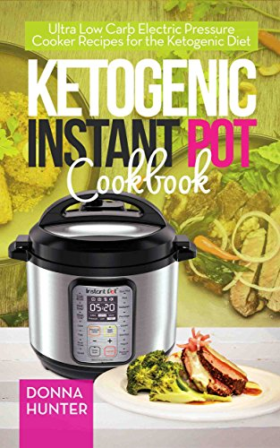 Ketogenic Instant Pot Cookbook: Ultra Low Carb Electric Pressure Cooker Recipes for the Ketogenic Diet by Donna Hunter