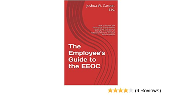 The Employee's Guide to the EEOC: How To Present Your Harassment,  Discrimination, Hostile Work Environment, Wrongful Termination, Or  Retaliation Claim