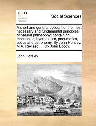 Download A short and general account of the most necessary and fundamental principles of natural philosophy: containing mechanics, hydrostatics, pneumatics, ... Horsley, M.A. Revised, ... By John Booth. ebook