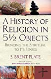 img - for A History of Religion in 5? Objects: Bringing the Spiritual to Its Senses by S. Brent Plate (2015-03-10) book / textbook / text book