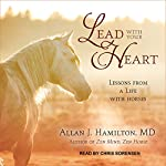 Lead with Your Heart: Lessons from a Life with Horses | Allan J. Hamilton