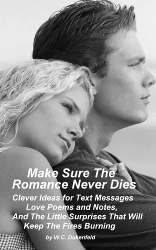 Make Sure The Romance Never Dies--Clever Ideas for Text Messages, Love Poems...