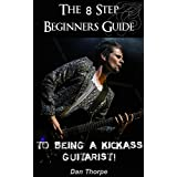 The 8 Step Beginner`s Guide To Being A Kick Ass Guitarist (Acoustic Guitar Masterclass Book Book 1)