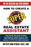 How To Create A SUPER Real Estate Assistant: For the Successful Real Estate Business (For the Succesful Real Estate Business) (Volume 1)