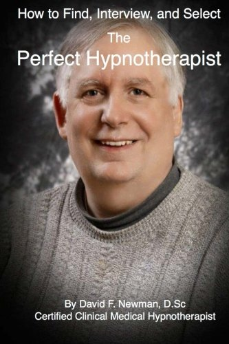 How To Find, Interview, and Select The Perfect Hypnotherapist: The Perfect Hypnotherapist by Dr. David F Newman