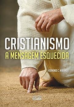 Cristianismo: a mensagem esquecida por [Miranda, Hermínio C.]