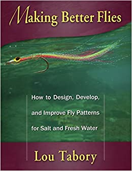 Making Better Flies: How to Design, Develop, and Improve Fly Patterns for Fresh and Salt Water