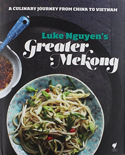 Luke Nguyen's Greater Mekong: A Culinary Journey from China to Vietnam by Luke Nguyen