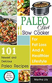 Paleo Diet Slow Cooker: For Fat Loss And A Healthier Lifestyle-101 Newest And Delicious Paleo Recipes (Bonus: 21-Day Paleo Meal Plan)