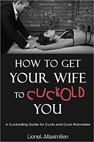 How To Get Your Wife To Cuckold You A Cuckolding Guide For Cucks And Cuck Wannabes Amazon Co Uk Lionel Maximilien 9781520260655 Books