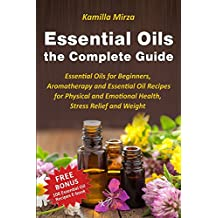 Essential Oils the Complete Guide: Essential Oils for Beginners, Aromatherapy and Essential Oil Recipes for Physical and Emotional Health, Stress Relief and Weight Loss