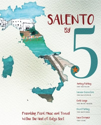 Salento by 5: Friendship, Food, Music and Travel Within the Heel of Italy's Boot (Southern Italy The Heel Of The Boot)