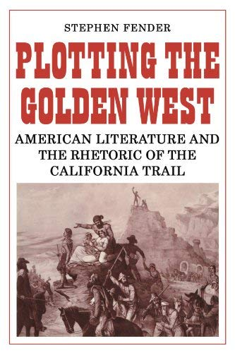 2010 American Fender - [Plotting the Golden West: American Literature and the Rhetoric of the California Trail] [Author: Fender, Stephen] [April, 2010]