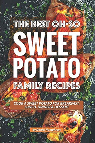 The Best Oh-So Sweet Potato Family Recipes: Cook a Sweet Potato for Breakfast, Lunch, Dinner Dessert