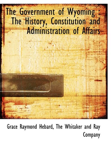 The Government of Wyoming: The History, Constitution and Administration of Affairs