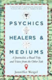 Psychics, Healers, & Mediums: A Journalist, a Road Trip, and Voices from the Other Side