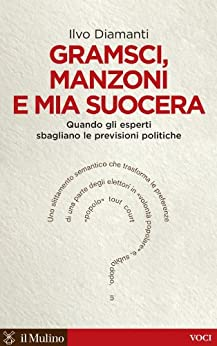 Gramsci, Manzoni e mia suocera: Quando gli esperti sbagliano le previsioni politiche (Voci) por [Diamanti, Ilvo]