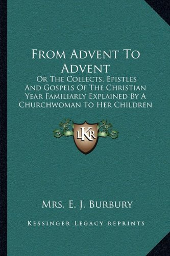 From Advent To Advent: Or The Collects, Epistles And Gospels Of The Christian Year Familiarly Explained By A Churchwoman To Her Children - Burbury Usa