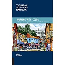 The Urban Sketching Handbook Working with Color: Tips and Techniques for Using Watercolor and Color Media on the Go