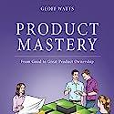 Product Mastery: From Good to Great Product Ownership Hörbuch von Geoff Watts Gesprochen von: Geoff Watts