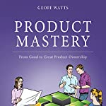 Product Mastery: From Good to Great Product Ownership | Geoff Watts