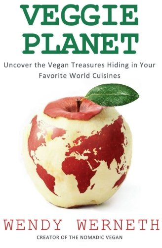 Veggie Planet: Uncover the Vegan Treasures Hiding in Your Favorite World Cuisines by Wendy Werneth