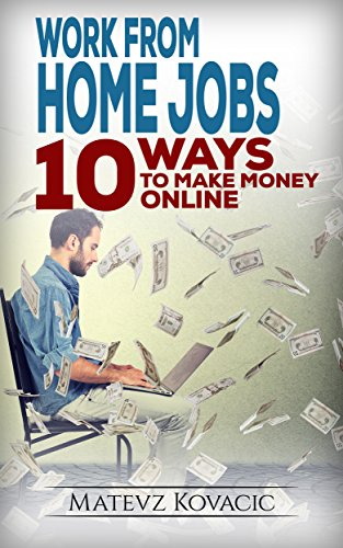 Work From Home Jobs: 10 Ways To Make Money Online With No Money and Experience.: How To Make Quick Money From Home: Online Business Startup Ideas, Training, Guide for Beginners.