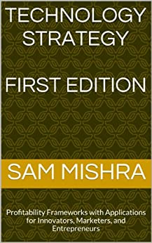 Technology Strategy: Profitability Frameworks with Applications for Innovators, Marketers, and Entrepreneurs (English Edition) por [Mishra, Sam]