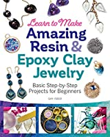 Learn to Make Amazing Resin & Epoxy Clay Jewelry: Basic Step-by-Step Projects for Beginners