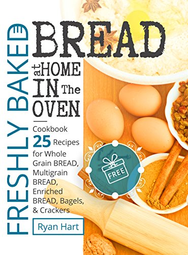 Freshly baked bread at home in the oven. Cookbook 25 recipes for whole grain bread, multigrain bread,enriched bread, bagels, and crackers. by [Hart, Ryan ]