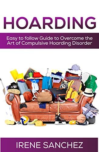 HOARDING: Easy to follow Guide to Overcome the Art of Compulsive Hoarding Disorder (The Life Changing Magic Of Tidying Up Checklist)