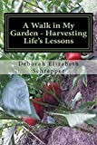 A Walk in My Garden- Harvesting Life's Lessons: One Seed at A Time
