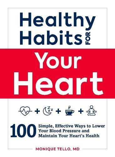 Healthy Habits for Your Heart: 100 Simple, Effective Ways to Lower Your Blood Pressure and Maintain Your Heart's Health by Monique Tello