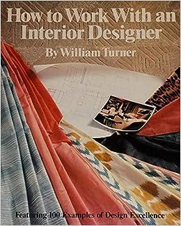 How To Work With An Interior Designer: William Turner: 9780823072620:  Amazon.com: Books
