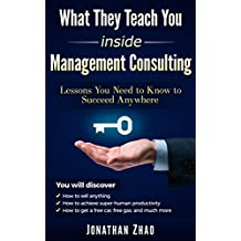 What They Teach You Inside Management Consulting: Lessons You Need to Know to Succeed Anywhere