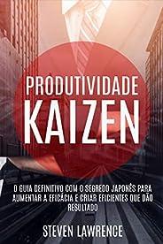 Produtividade Kaizen: O Guia Definitivo Com O Segredo Japonês Para Aumentar A Eficácia E Criar Eficientes Que