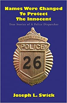 Names Were Changed to Protect the Innocent: True Stories of a Police Dispatcher by Joseph L Swick (2010-04-23)
