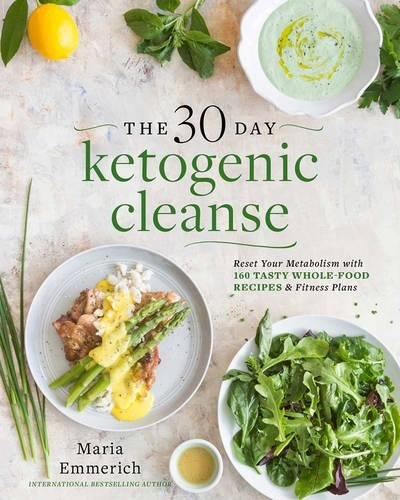 The 30-Day Ketogenic Cleanse: Reset Your Metabolism with 160 Tasty Whole-Food Recipes & Meal Plans by Maria Emmerich