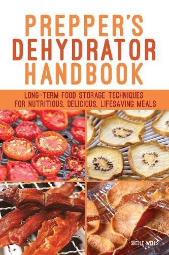 Prepper's Dehydrator Handbook: Long-term Food Storage Techniques for Nutritious, Delicious, Lifesaving Meals by Shelle Wells
