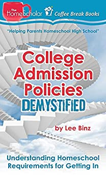College Admission Policies Demystified: Understanding Homeschool Requirements for Getting In (The HomeScholar's Coffee Break Book series 13) by [Binz, Lee]